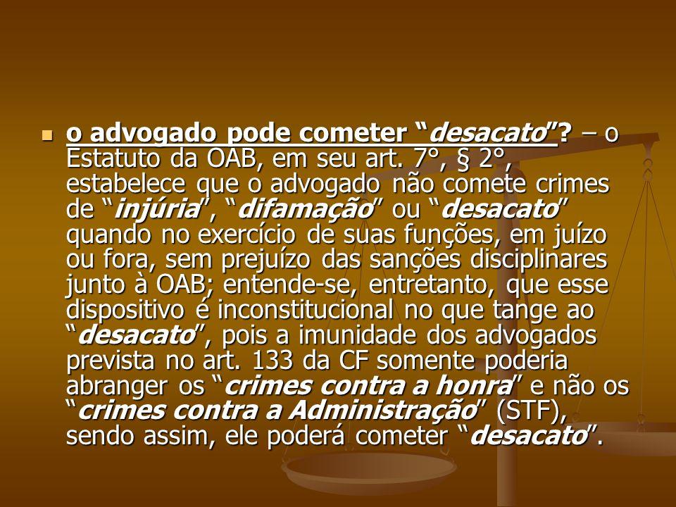 o advogado pode cometer desacato? – o Estatuto da OAB, em seu art. 7°, § 2°, estabelece que o advogado não comete crimes de injúria, difamação ou desa