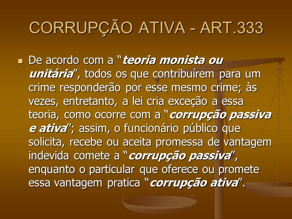 CORRUPÇÃO ATIVA - ART.333 De acordo com a teoria monista ou unitária, todos os que contribuírem para um crime responderão por esse mesmo crime; às vez