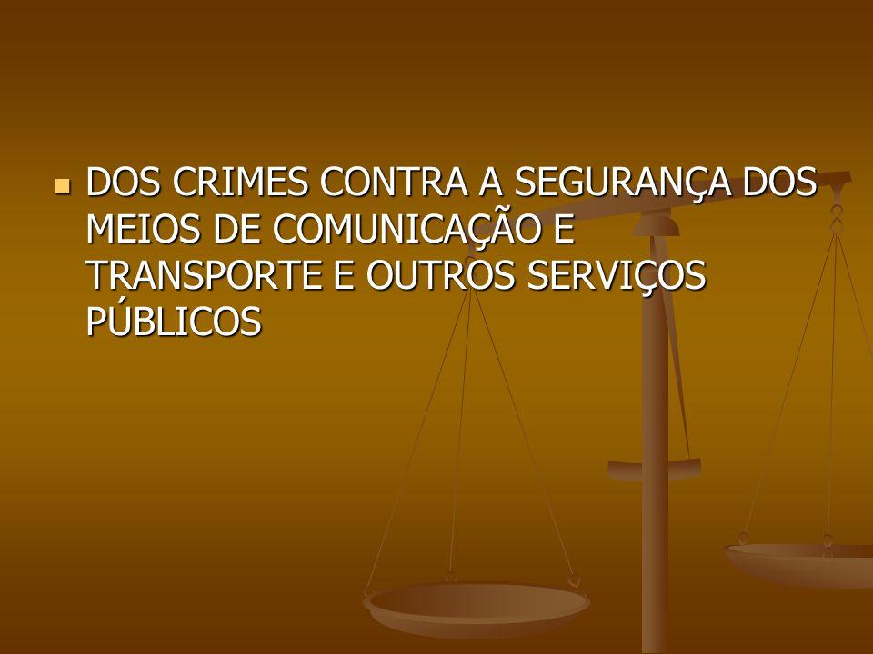 DOS CRIMES CONTRA A SEGURANÇA DOS MEIOS DE COMUNICAÇÃO E TRANSPORTE E OUTROS SERVIÇOS PÚBLICOS DOS CRIMES CONTRA A SEGURANÇA DOS MEIOS DE COMUNICAÇÃO