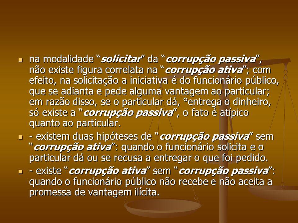 na modalidade solicitar da corrupção passiva, não existe figura correlata na corrupção ativa; com efeito, na solicitação a iniciativa é do funcionário