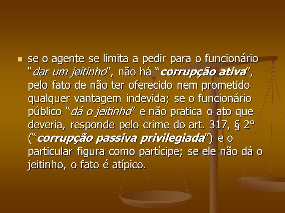 se o agente se limita a pedir para o funcionáriodar um jeitinho, não há corrupção ativa, pelo fato de não ter oferecido nem prometido qualquer vantage