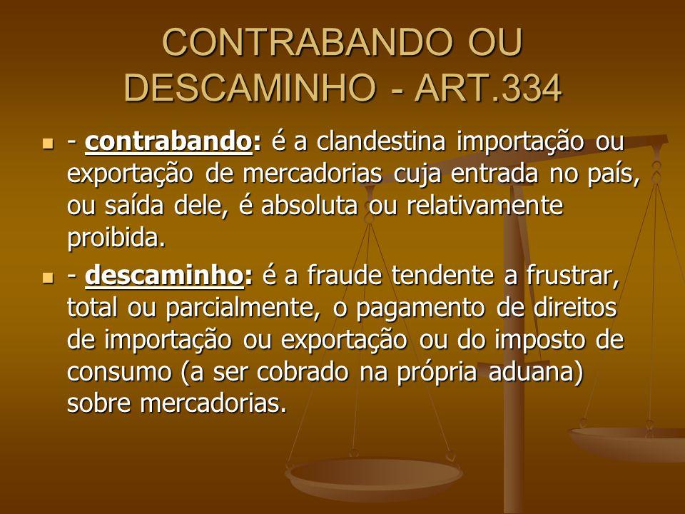 CONTRABANDO OU DESCAMINHO - ART.334 - contrabando: é a clandestina importação ou exportação de mercadorias cuja entrada no país, ou saída dele, é abso