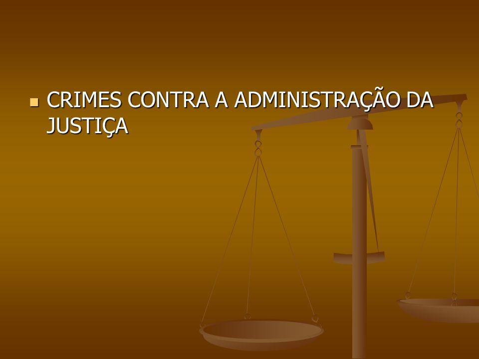 CRIMES CONTRA A ADMINISTRAÇÃO DA JUSTIÇA CRIMES CONTRA A ADMINISTRAÇÃO DA JUSTIÇA