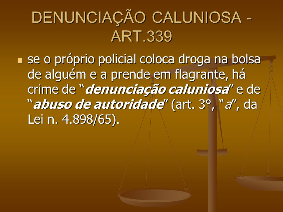 DENUNCIAÇÃO CALUNIOSA - ART.339 se o próprio policial coloca droga na bolsa de alguém e a prende em flagrante, há crime de denunciação caluniosa e dea