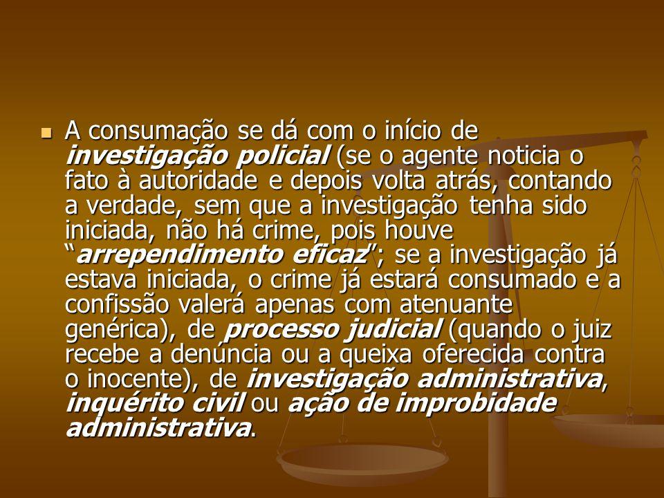 A consumação se dá com o início de investigação policial (se o agente noticia o fato à autoridade e depois volta atrás, contando a verdade, sem que a