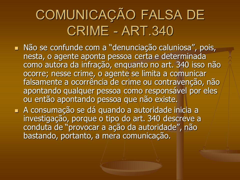 COMUNICAÇÃO FALSA DE CRIME - ART.340 Não se confunde com a denunciação caluniosa, pois, nesta, o agente aponta pessoa certa e determinada como autora