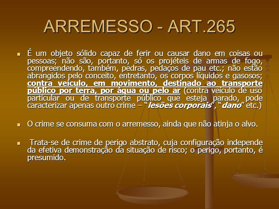 ARREMESSO - ART.265 É um objeto sólido capaz de ferir ou causar dano em coisas ou pessoas; não são, portanto, só os projéteis de armas de fogo, compre
