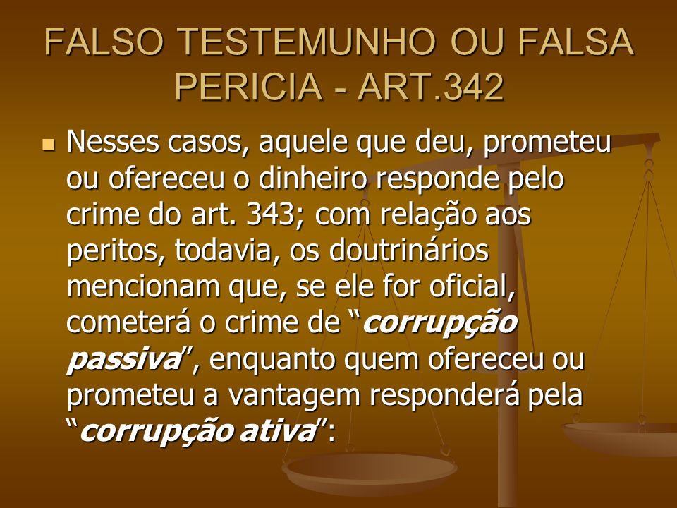 FALSO TESTEMUNHO OU FALSA PERICIA - ART.342 Nesses casos, aquele que deu, prometeu ou ofereceu o dinheiro responde pelo crime do art. 343; com relação