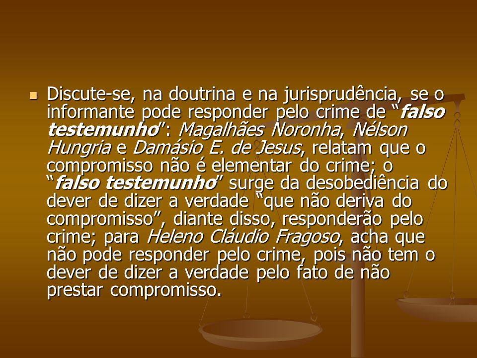 Discute-se, na doutrina e na jurisprudência, se o informante pode responder pelo crime de falso testemunho: Magalhães Noronha, Nélson Hungria e Damási