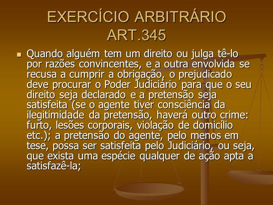 EXERCÍCIO ARBITRÁRIO ART.345 Quando alguém tem um direito ou julga tê-lo por razões convincentes, e a outra envolvida se recusa a cumprir a obrigação,