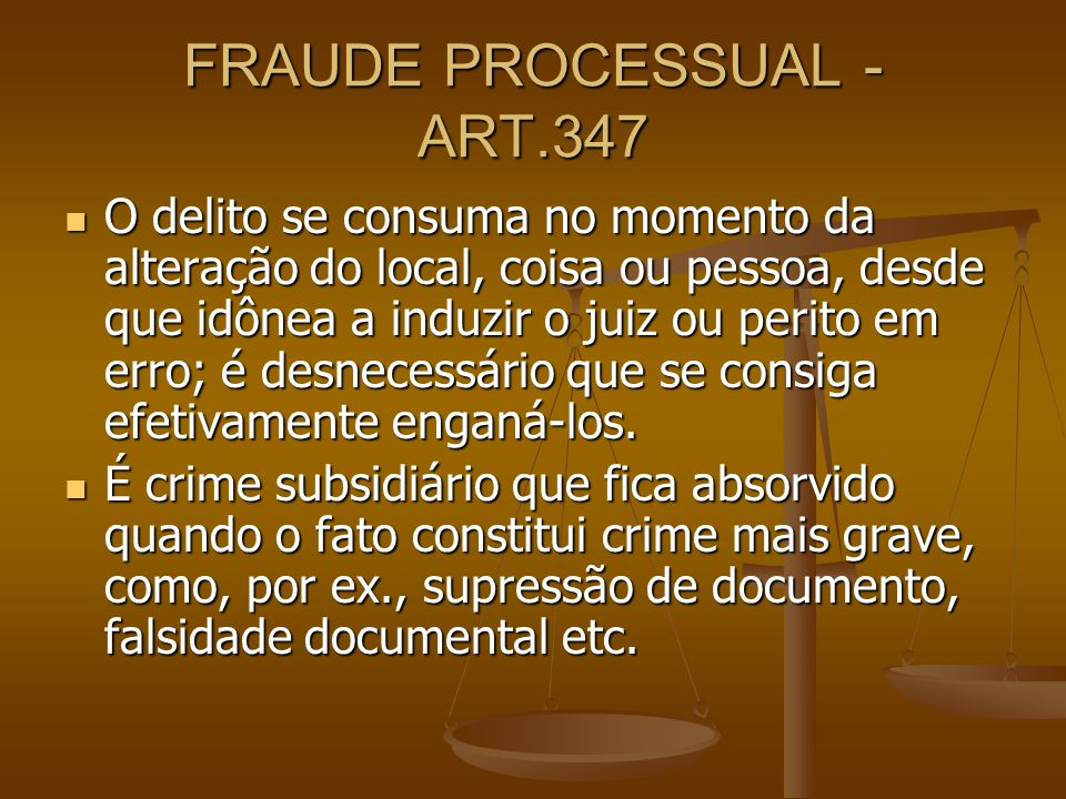 FRAUDE PROCESSUAL - ART.347 O delito se consuma no momento da alteração do local, coisa ou pessoa, desde que idônea a induzir o juiz ou perito em erro