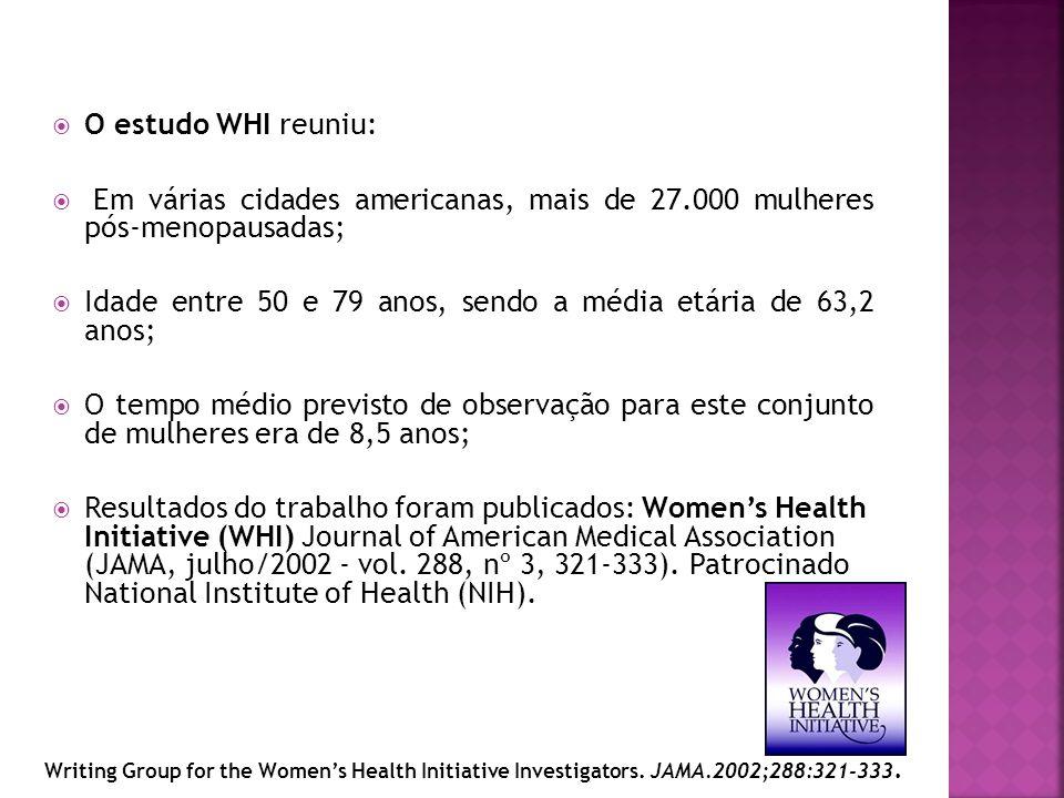 O estudo WHI reuniu: Em várias cidades americanas, mais de 27.000 mulheres pós-menopausadas; Idade entre 50 e 79 anos, sendo a média etária de 63,2 an