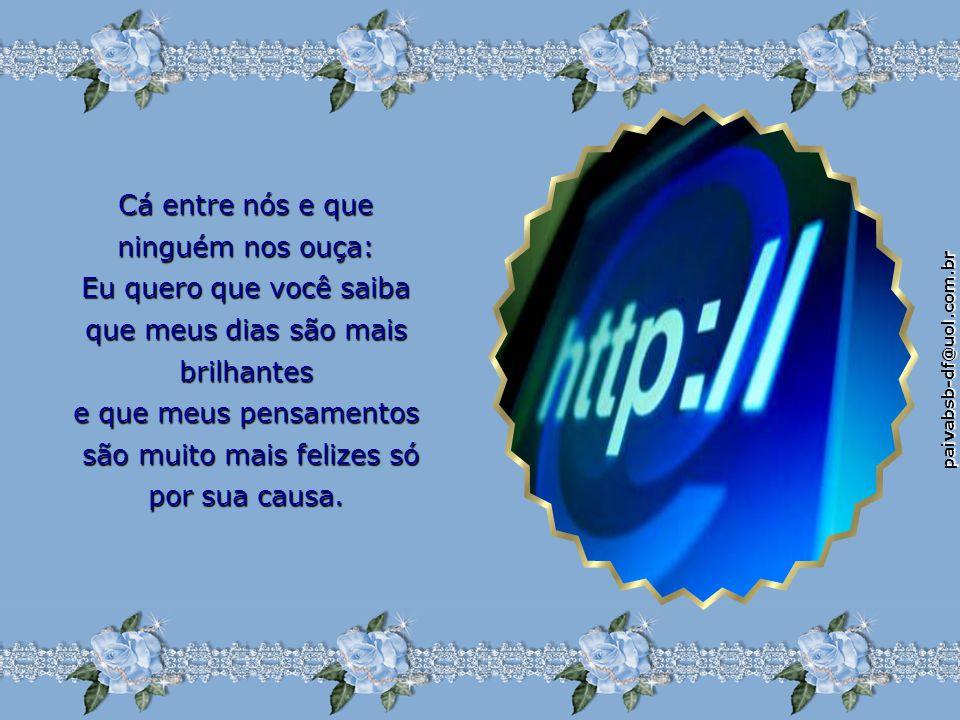 paivabsb-df@uol.com.br Eles não sabem que nós, amigos virtuais, nos preocupamos um com o outro, ponderamos situações e trocamos tantas coisas que apre