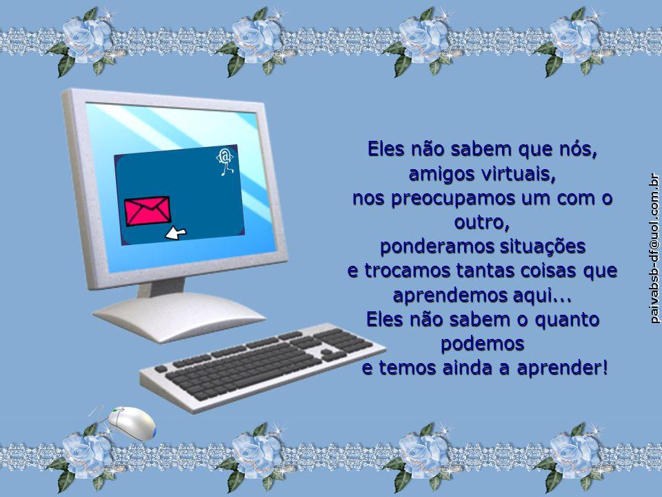paivabsb-df@uol.com.br Eles não sabem que nós não nos julgamos nem nos condenamos: apenas buscamos e oferecemos mãos para ajudar. Não sabem que trocam