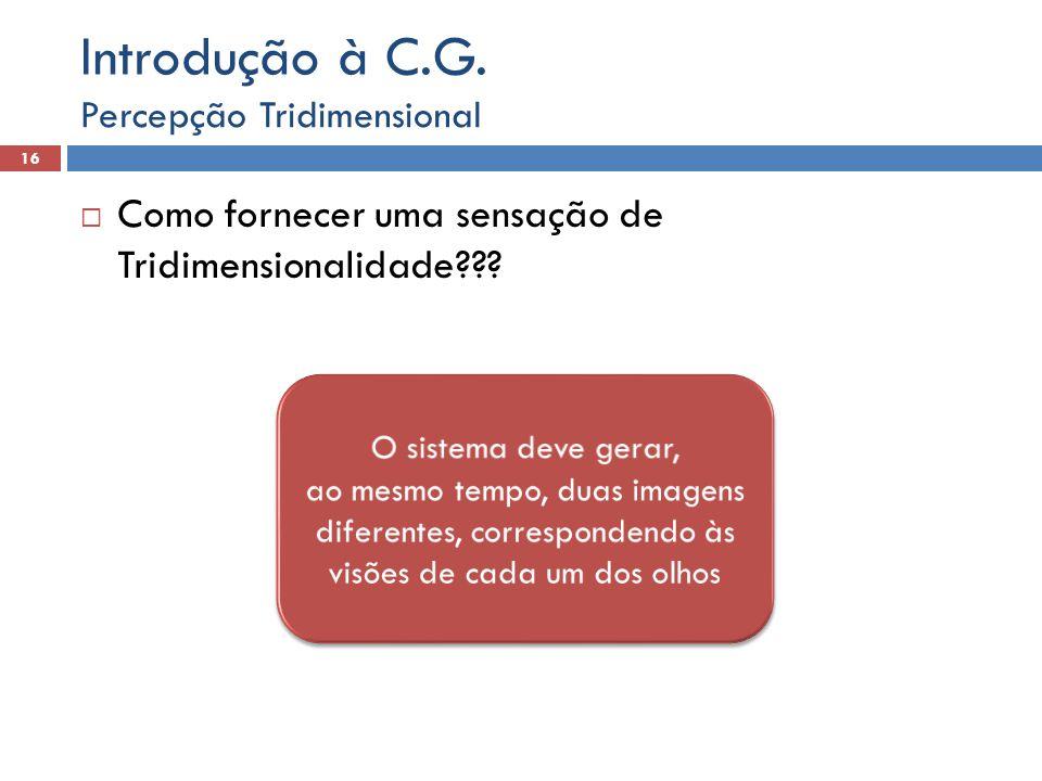 Como fornecer uma sensação de Tridimensionalidade??? Percepção Tridimensional 17 Introdução à C.G.