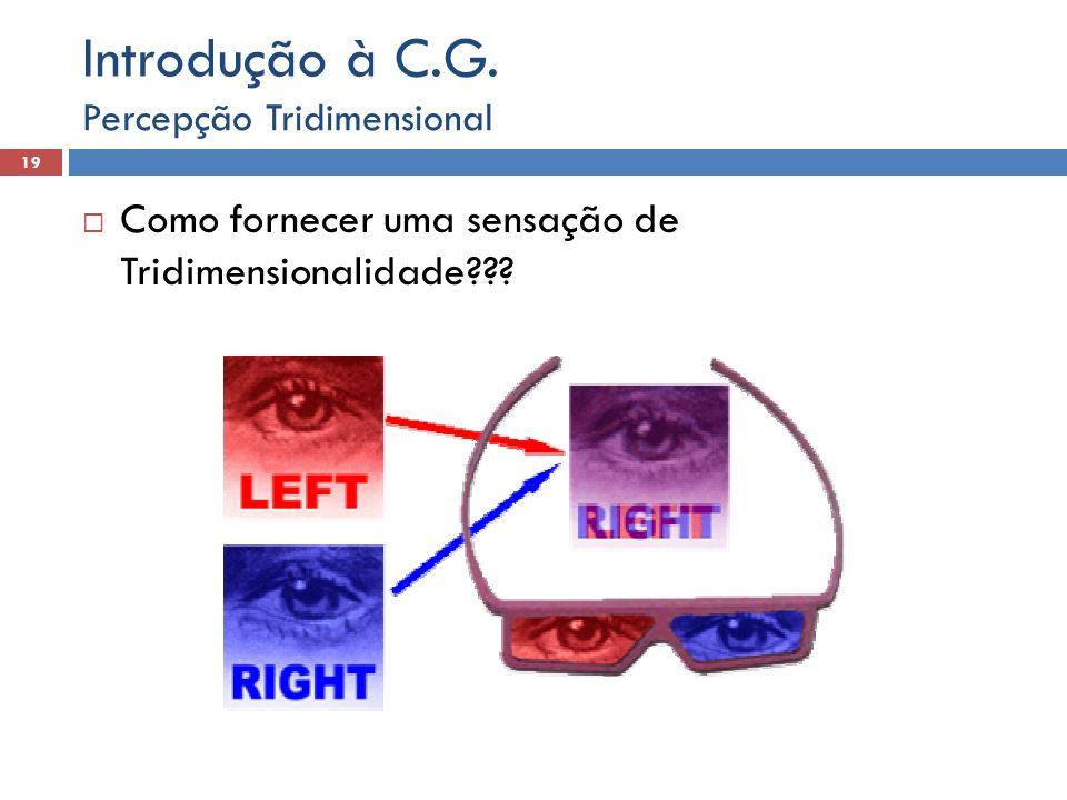 Como fornecer uma sensação de Tridimensionalidade??? Percepção Tridimensional 19 Introdução à C.G.