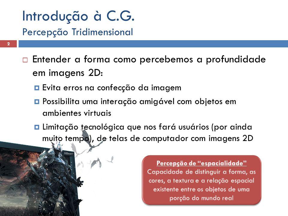Segundo Stuart (1996), há três categorias de estímulos visuais usados pelo cérebro para formar uma imagem 3D: Informações monoculares Informações óculo-motoras Informações estereoscópicas Percepção Tridimensional 3 Introdução à C.G.