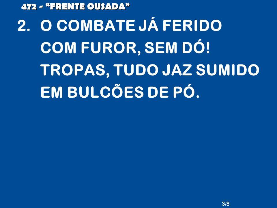 3/8 472 - FRENTE OUSADA 2.O COMBATE JÁ FERIDO COM FUROR, SEM DÓ.