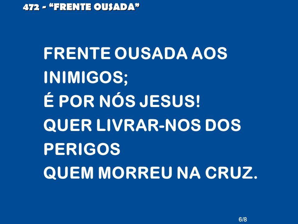 6/8 472 - FRENTE OUSADA FRENTE OUSADA AOS INIMIGOS; É POR NÓS JESUS.