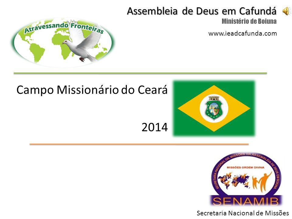 Campo Missionário do Ceará 2014 Assembleia de Deus em Cafundá Ministério de Boiuna Secretaria Nacional de Missões www.ieadcafunda.com
