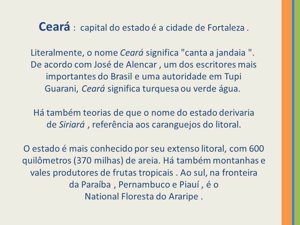 Ceará : capital do estado é a cidade de Fortaleza. Literalmente, o nome Ceará significa
