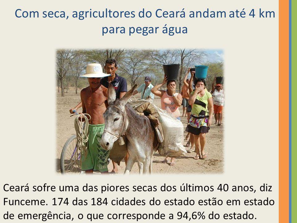 Com seca, agricultores do Ceará andam até 4 km para pegar água Ceará sofre uma das piores secas dos últimos 40 anos, diz Funceme. 174 das 184 cidades