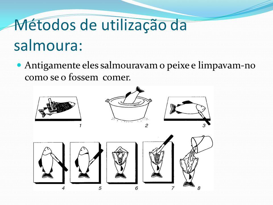 Métodos de utilização da salmoura: Antigamente eles salmouravam o peixe e limpavam-no como se o fossem comer.