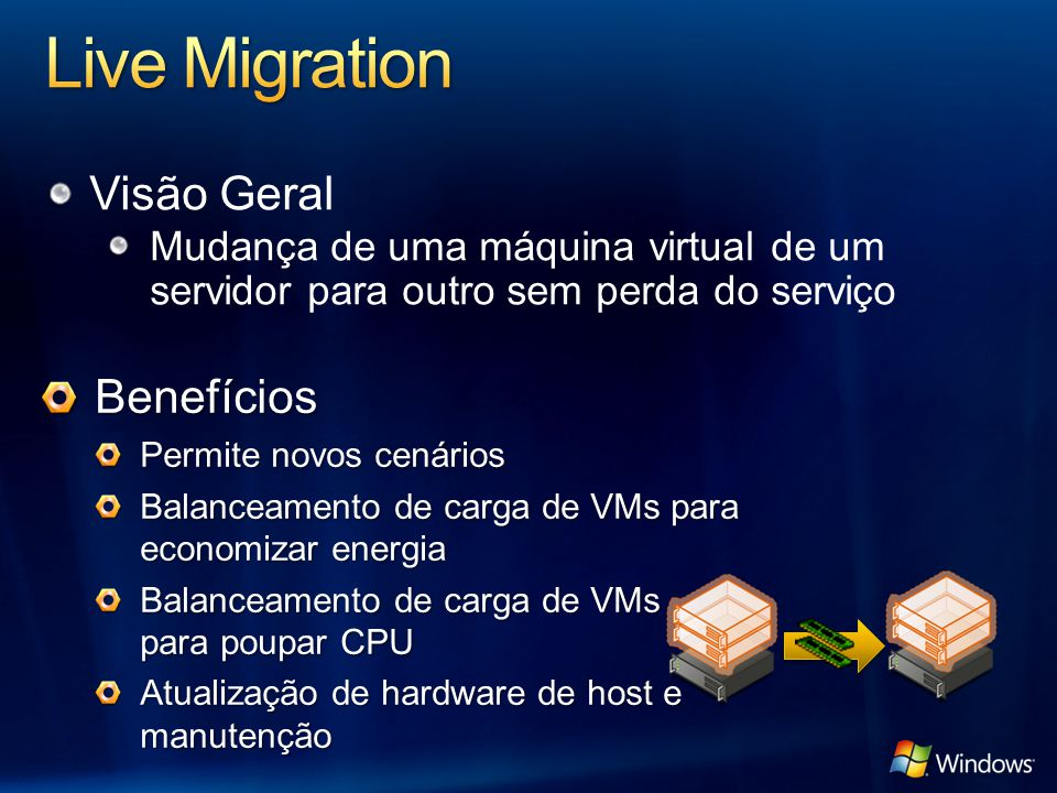 Visão Geral Mudança de uma máquina virtual de um servidor para outro sem perda do serviço Benefícios Permite novos cenários Balanceamento de carga de VMs para economizar energia Balanceamento de carga de VMs para poupar CPU Atualização de hardware de host e manutenção