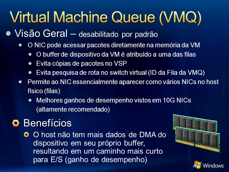 Visão Geral – desabilitado por padrão O NIC pode acessar pacotes diretamente na memória da VM O buffer de dispositivo da VM é atribuído a uma das filas Evita cópias de pacotes no VSP Evita pesquisa de rota no switch virtual (ID da Fila da VMQ) Permite ao NIC essencialmente aparecer como vários NICs no host físico (filas) Melhores ganhos de desempenho vistos em 10G NICs (altamente recomendado) Benefícios O host não tem mais dados de DMA do dispositivo em seu próprio buffer, resultando em um caminho mais curto para E/S (ganho de desempenho)