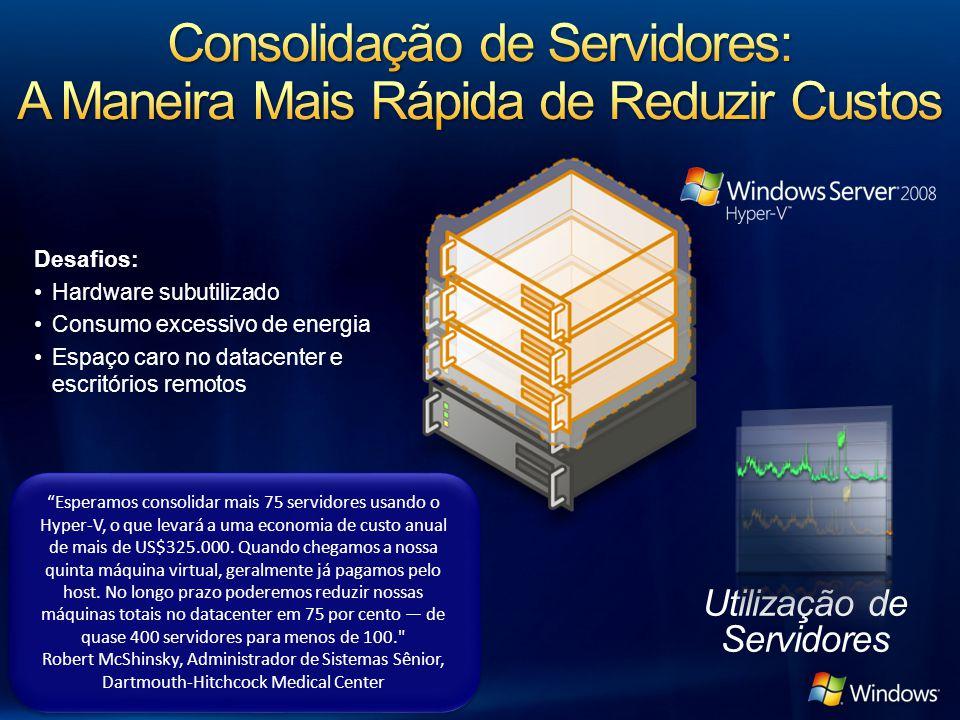 Desafios: Hardware subutilizado Consumo excessivo de energia Espaço caro no datacenter e escritórios remotos Utilização de Servidores Esperamos consolidar mais 75 servidores usando o Hyper-V, o que levará a uma economia de custo anual de mais de US$325.000.