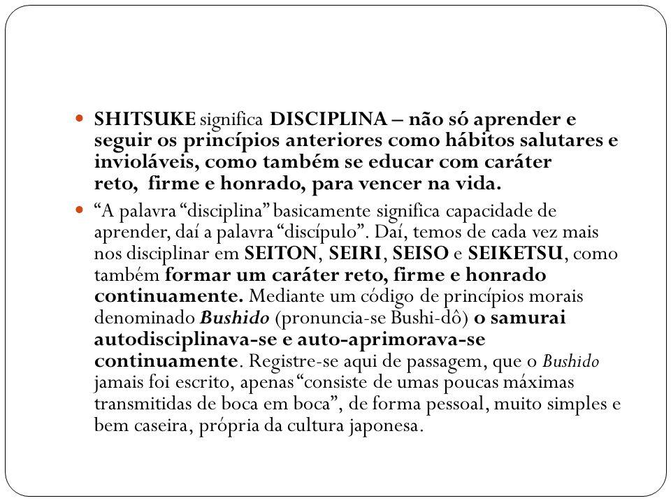 SHITSUKE significa DISCIPLINA – não só aprender e seguir os princípios anteriores como hábitos salutares e invioláveis, como também se educar com cará