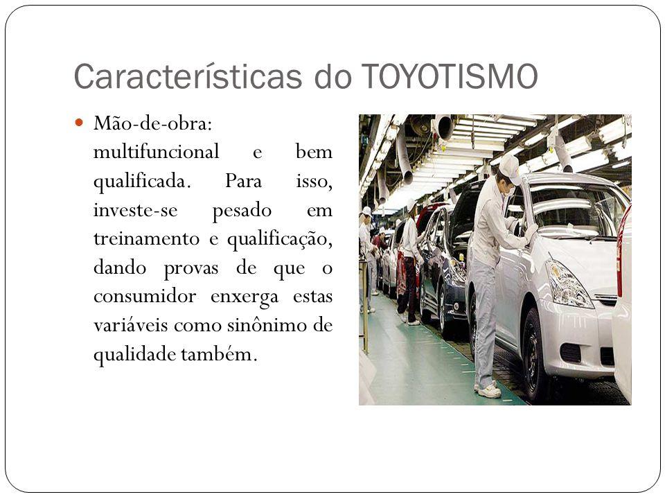 Características do TOYOTISMO Mão-de-obra: multifuncional e bem qualificada. Para isso, investe-se pesado em treinamento e qualificação, dando provas d