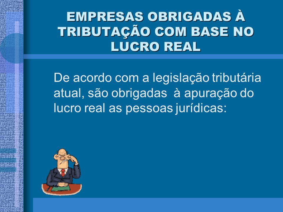 EMPRESAS OBRIGADAS À TRIBUTAÇÃO COM BASE NO LUCRO REAL De acordo com a legislação tributária atual, são obrigadas à apuração do lucro real as pessoas
