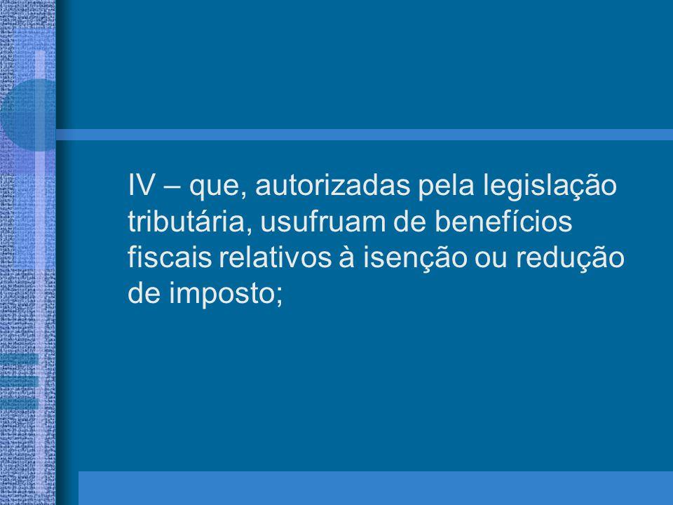 IV – que, autorizadas pela legislação tributária, usufruam de benefícios fiscais relativos à isenção ou redução de imposto;