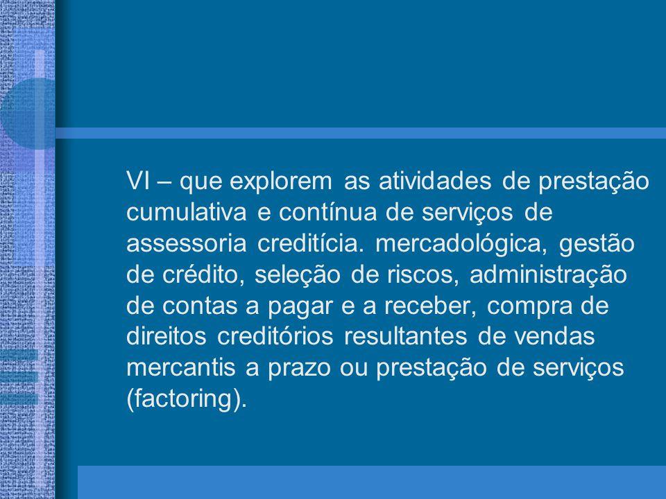 VI – que explorem as atividades de prestação cumulativa e contínua de serviços de assessoria creditícia. mercadológica, gestão de crédito, seleção de