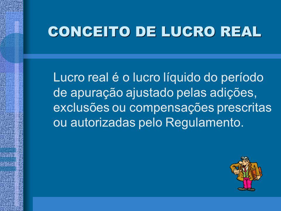 CONCEITO DE LUCRO REAL Lucro real é o lucro líquido do período de apuração ajustado pelas adições, exclusões ou compensações prescritas ou autorizadas
