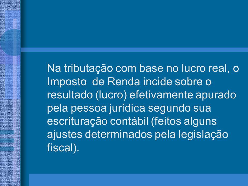 Na tributação com base no lucro real, o Imposto de Renda incide sobre o resultado (lucro) efetivamente apurado pela pessoa jurídica segundo sua escrit