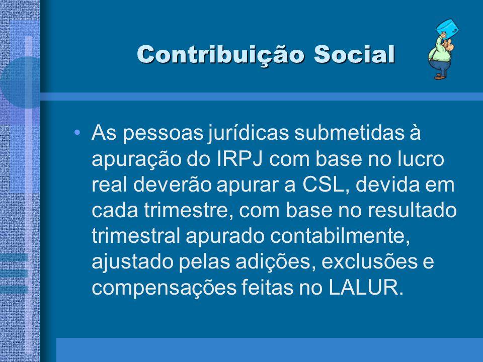 Contribuição Social As pessoas jurídicas submetidas à apuração do IRPJ com base no lucro real deverão apurar a CSL, devida em cada trimestre, com base