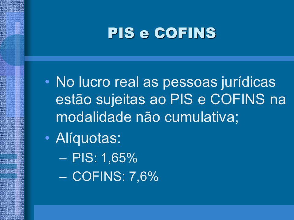 PIS e COFINS No lucro real as pessoas jurídicas estão sujeitas ao PIS e COFINS na modalidade não cumulativa; Alíquotas: – PIS: 1,65% – COFINS: 7,6%