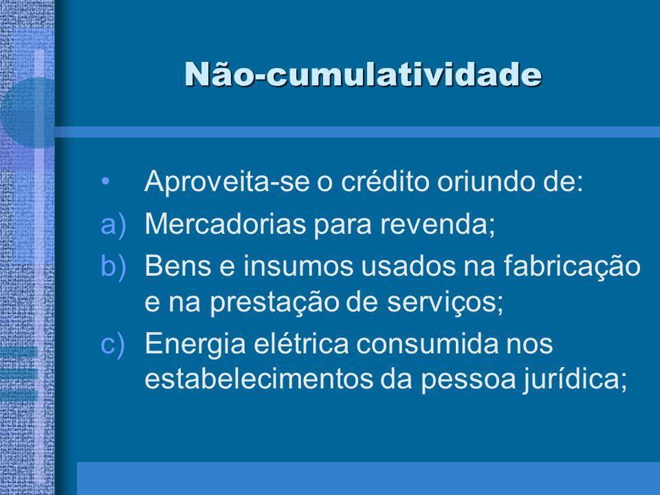Não-cumulatividade Aproveita-se o crédito oriundo de: a)Mercadorias para revenda; b)Bens e insumos usados na fabricação e na prestação de serviços; c)