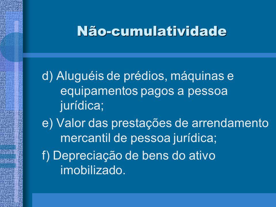 Não-cumulatividade d) Aluguéis de prédios, máquinas e equipamentos pagos a pessoa jurídica; e) Valor das prestações de arrendamento mercantil de pesso
