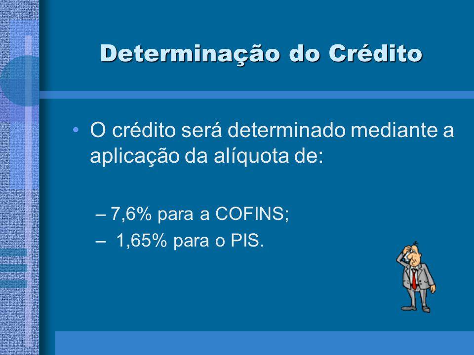 Determinação do Crédito O crédito será determinado mediante a aplicação da alíquota de: –7,6% para a COFINS; – 1,65% para o PIS.