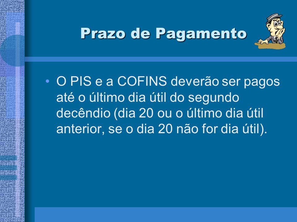 Prazo de Pagamento O PIS e a COFINS deverão ser pagos até o último dia útil do segundo decêndio (dia 20 ou o último dia útil anterior, se o dia 20 não