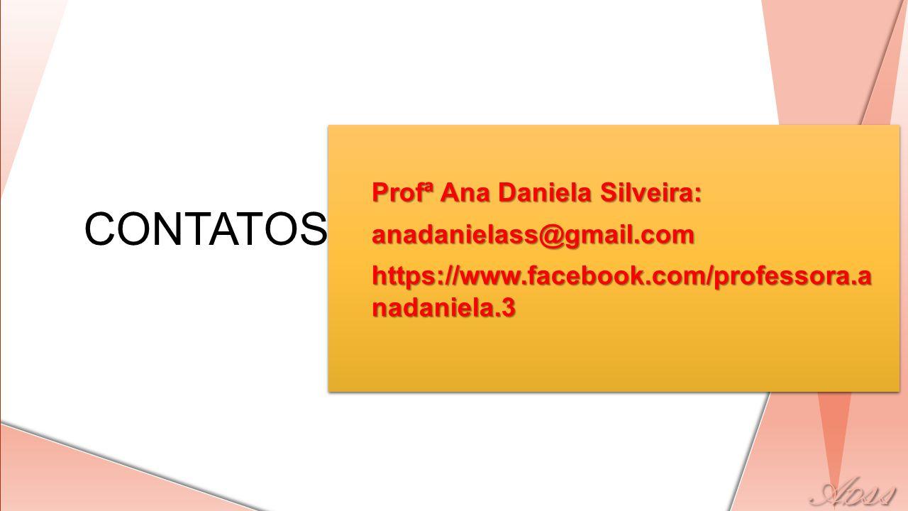 CONTATOS Profª Ana Daniela Silveira: anadanielass@gmail.com https://www.facebook.com/professora.a nadaniela.3