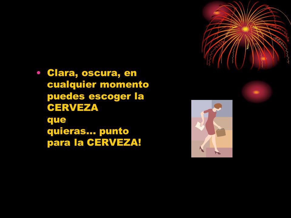 Clara, oscura, en cualquier momento puedes escoger la CERVEZA que quieras... punto para la CERVEZA!