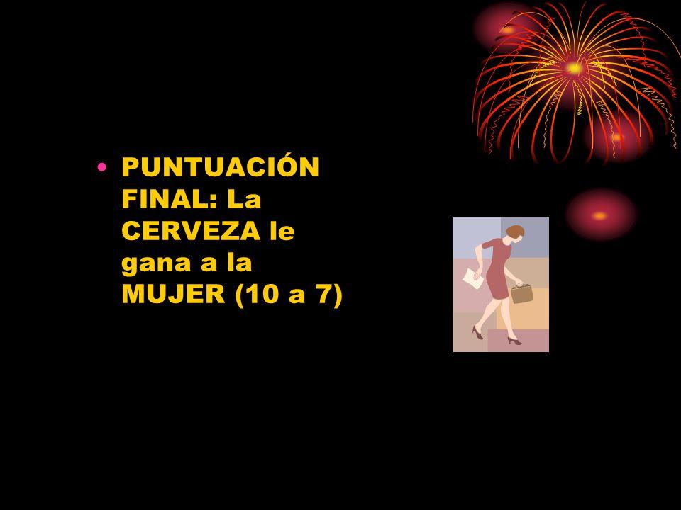 PUNTUACIÓN FINAL: La CERVEZA le gana a la MUJER (10 a 7)