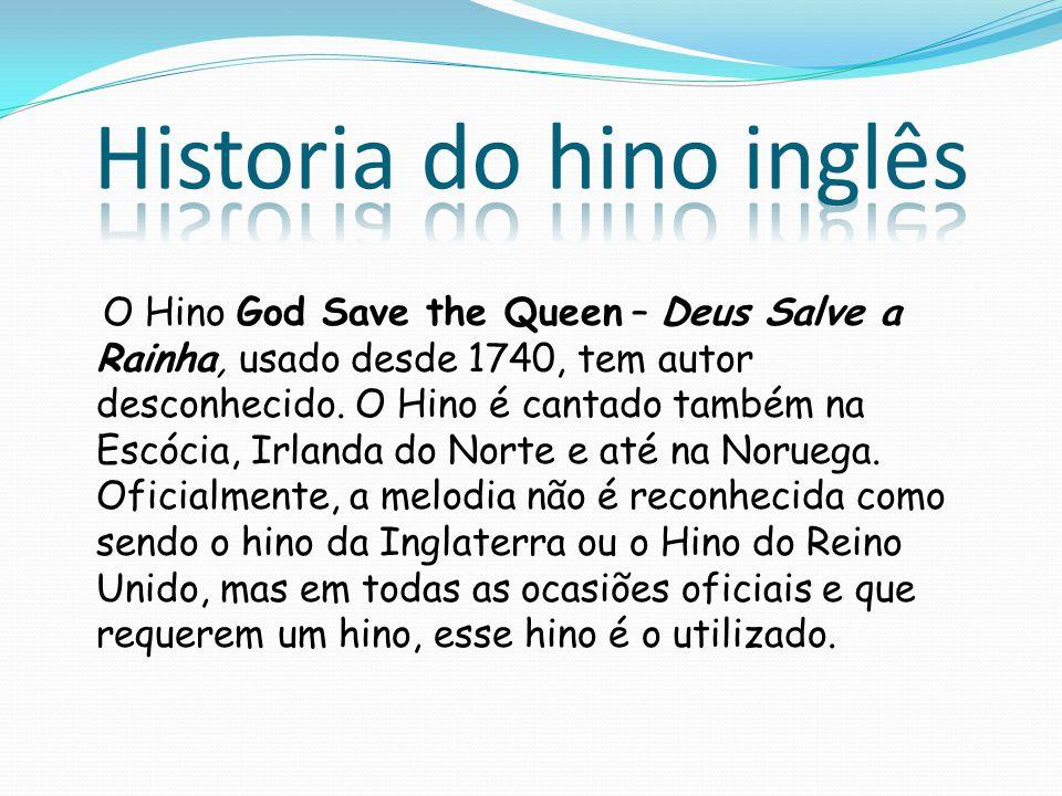 O Hino God Save the Queen – Deus Salve a Rainha, usado desde 1740, tem autor desconhecido. O Hino é cantado também na Escócia, Irlanda do Norte e até