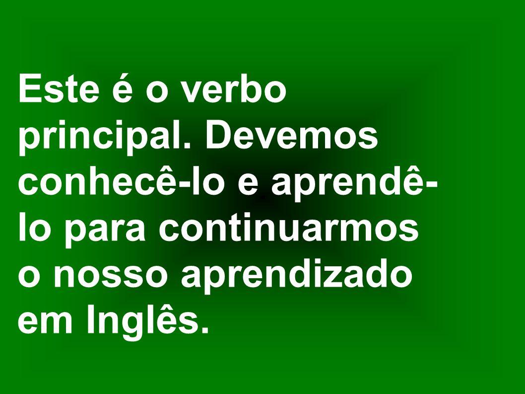 Este é o verbo principal. Devemos conhecê-lo e aprendê- lo para continuarmos o nosso aprendizado em Inglês.