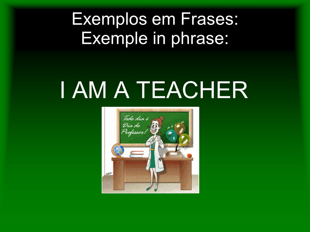 Exemplos em Frases: Exemple in phrase: I AM A TEACHER