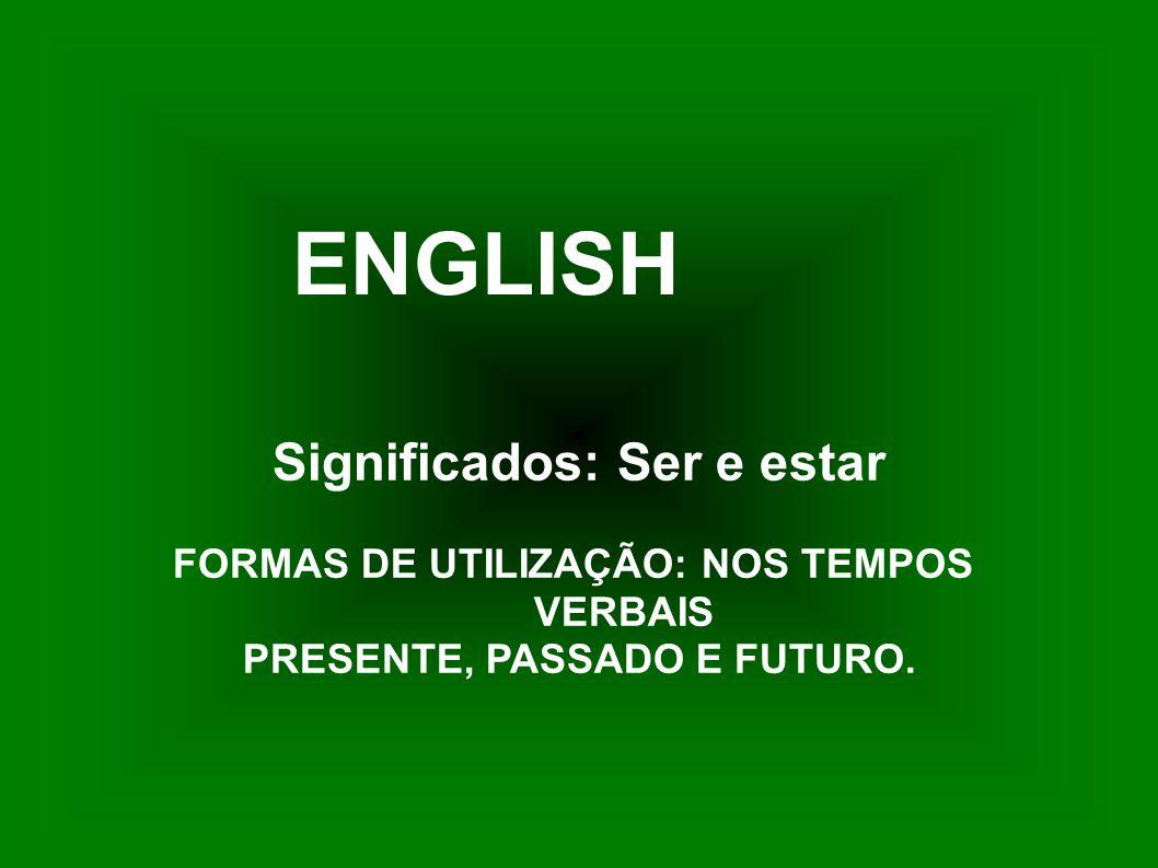 Significados: Ser e estar FORMAS DE UTILIZAÇÃO: NOS TEMPOS VERBAIS PRESENTE, PASSADO E FUTURO. ENGLISH